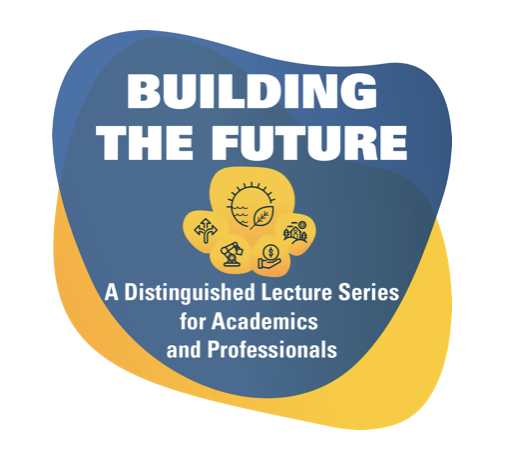 Building the Future: a distinguished lecture series for academic and professionals.